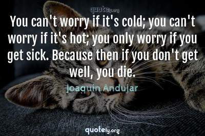 Photo Quote of You can't worry if it's cold; you can't worry if it's hot; you only worry if you get sick. Because then if you don't get well, you die.