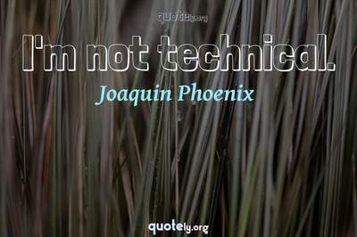 Photo Quote of I'm not technical.
