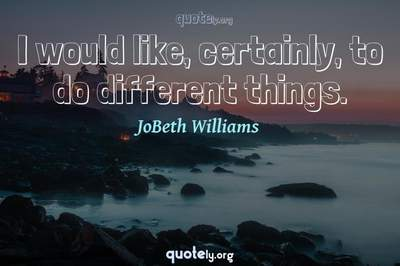 Photo Quote of I would like, certainly, to do different things.
