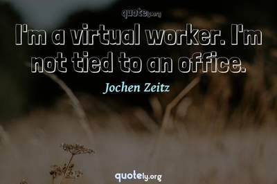 Photo Quote of I'm a virtual worker. I'm not tied to an office.
