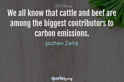 Photo Quote of We all know that cattle and beef are among the biggest contributors to carbon emissions.