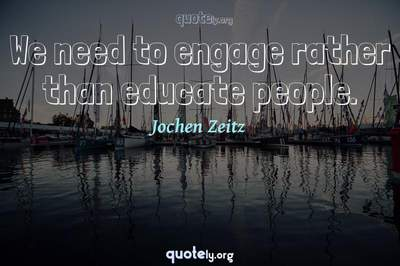 Photo Quote of We need to engage rather than educate people.