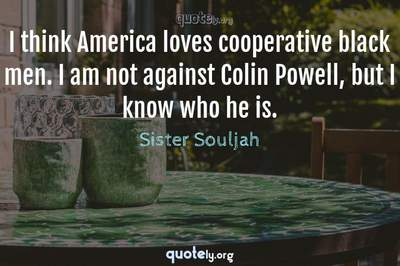 Photo Quote of I think America loves cooperative black men. I am not against Colin Powell, but I know who he is.