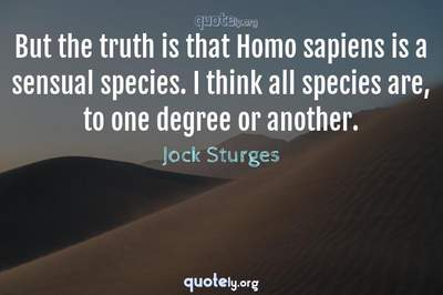 Photo Quote of But the truth is that Homo sapiens is a sensual species. I think all species are, to one degree or another.
