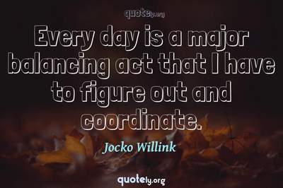 Photo Quote of Every day is a major balancing act that I have to figure out and coordinate.