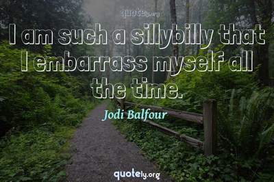 Photo Quote of I am such a sillybilly that I embarrass myself all the time.