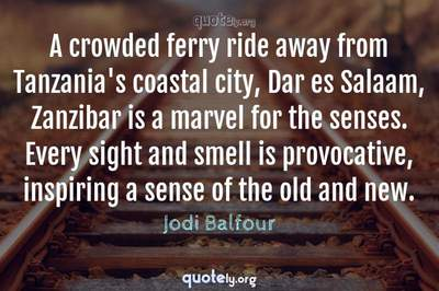 Photo Quote of A crowded ferry ride away from Tanzania's coastal city, Dar es Salaam, Zanzibar is a marvel for the senses. Every sight and smell is provocative, inspiring a sense of the old and new.