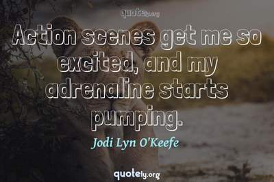 Photo Quote of Action scenes get me so excited, and my adrenaline starts pumping.