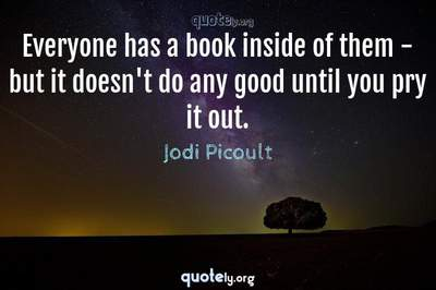 Photo Quote of Everyone has a book inside of them - but it doesn't do any good until you pry it out.