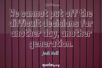 Photo Quote of We cannot put off the difficult decisions for another day, another generation.