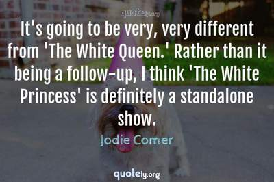 Photo Quote of It's going to be very, very different from 'The White Queen.' Rather than it being a follow-up, I think 'The White Princess' is definitely a standalone show.