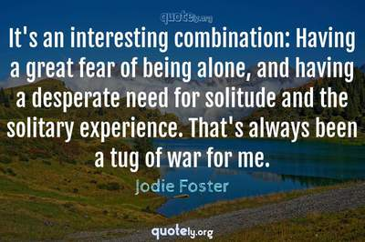 Photo Quote of It's an interesting combination: Having a great fear of being alone, and having a desperate need for solitude and the solitary experience. That's always been a tug of war for me.