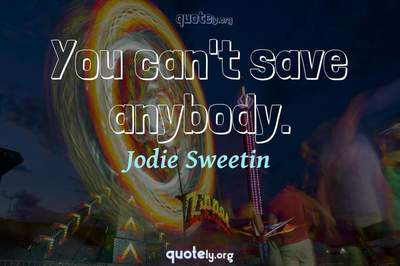 Photo Quote of You can't save anybody.
