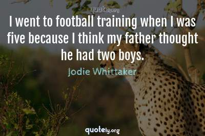Photo Quote of I went to football training when I was five because I think my father thought he had two boys.