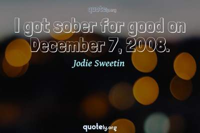 Photo Quote of I got sober for good on December 7, 2008.