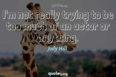 Photo Quote of I'm not really trying to be too much of an actor or anything.