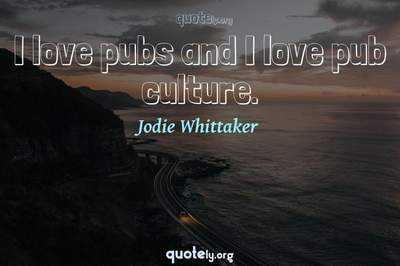 Photo Quote of I love pubs and I love pub culture.