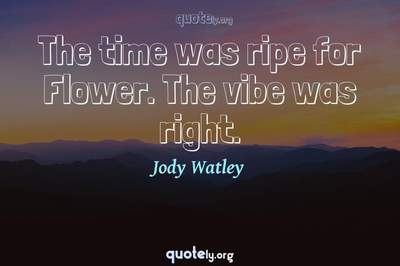 Photo Quote of The time was ripe for Flower. The vibe was right.