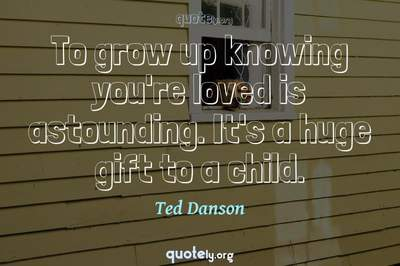 Photo Quote of To grow up knowing you're loved is astounding. It's a huge gift to a child.