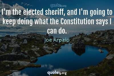Photo Quote of I'm the elected sheriff, and I'm going to keep doing what the Constitution says I can do.