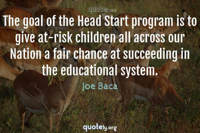 Photo Quote of The goal of the Head Start program is to give at-risk children all across our Nation a fair chance at succeeding in the educational system.