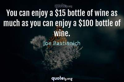 Photo Quote of You can enjoy a $15 bottle of wine as much as you can enjoy a $100 bottle of wine.