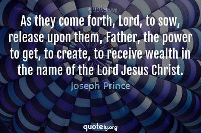 Photo Quote of As they come forth, Lord, to sow, release upon them, Father, the power to get, to create, to receive wealth in the name of the Lord Jesus Christ.