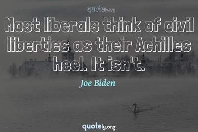 Photo Quote of Most liberals think of civil liberties as their Achilles heel. It isn't.