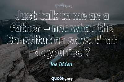 Photo Quote of Just talk to me as a father - not what the Constitution says. What do you feel?