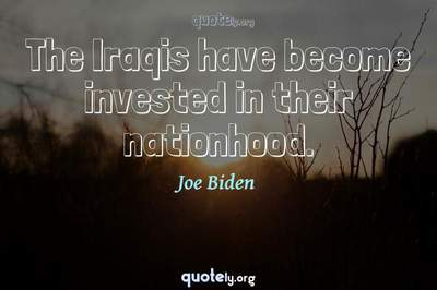 Photo Quote of The Iraqis have become invested in their nationhood.