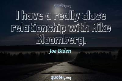 Photo Quote of I have a really close relationship with Mike Bloomberg.