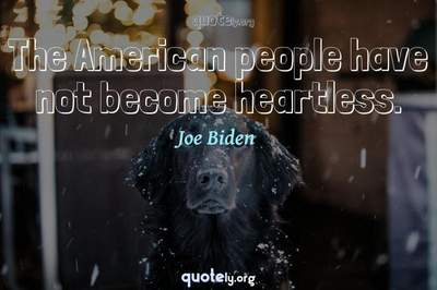 Photo Quote of The American people have not become heartless.
