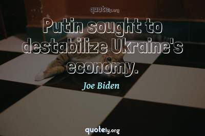 Photo Quote of Putin sought to destabilize Ukraine's economy.