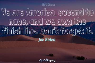 Photo Quote of We are America, second to none, and we own the finish line. Don't forget it.