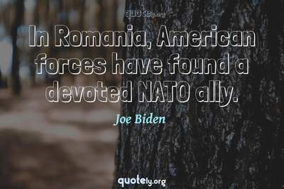 Photo Quote of In Romania, American forces have found a devoted NATO ally.