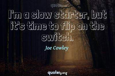 Photo Quote of I'm a slow starter, but it's time to flip on the switch.