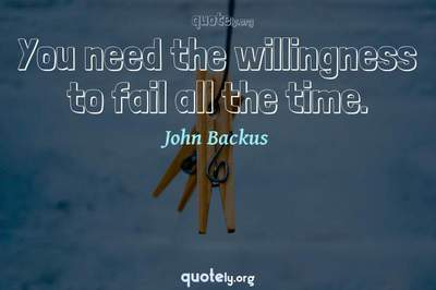 Photo Quote of You need the willingness to fail all the time.
