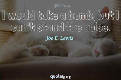 Photo Quote of I would take a bomb, but I can't stand the noise.