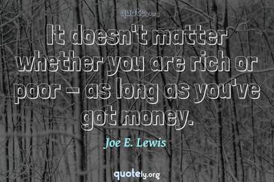 Photo Quote of It doesn't matter whether you are rich or poor - as long as you've got money.