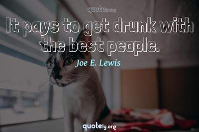 Photo Quote of It pays to get drunk with the best people.
