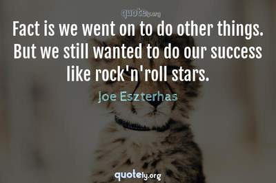 Photo Quote of Fact is we went on to do other things. But we still wanted to do our success like rock'n'roll stars.