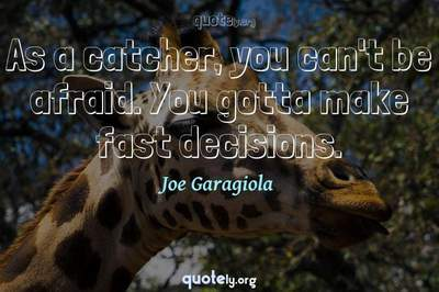 Photo Quote of As a catcher, you can't be afraid. You gotta make fast decisions.