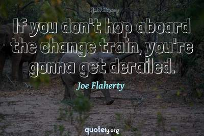 Photo Quote of If you don't hop aboard the change train, you're gonna get derailed.