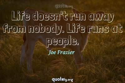 Photo Quote of Life doesn't run away from nobody. Life runs at people.