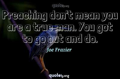 Photo Quote of Preaching don't mean you are a true man. You got to go out and do.