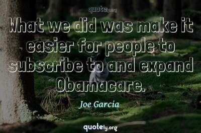 Photo Quote of What we did was make it easier for people to subscribe to and expand Obamacare.