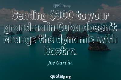 Photo Quote of Sending $300 to your grandma in Cuba doesn't change the dynamic with Castro.