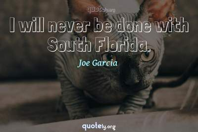 Photo Quote of I will never be done with South Florida.
