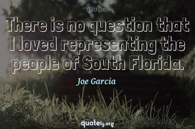 Photo Quote of There is no question that I loved representing the people of South Florida.