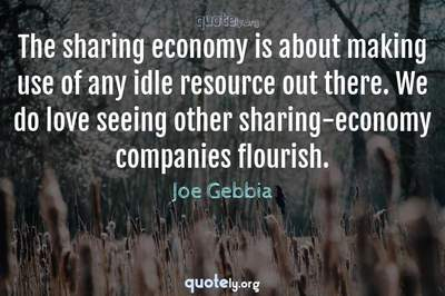 Photo Quote of The sharing economy is about making use of any idle resource out there. We do love seeing other sharing-economy companies flourish.